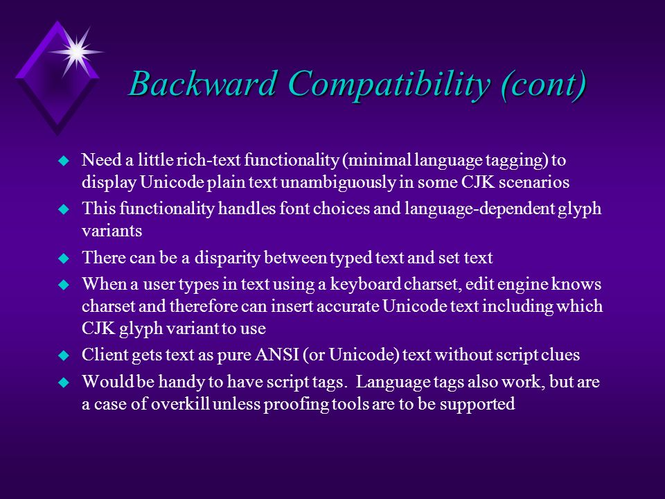 Backward Compatibility (cont) u Need a little rich-text functionality (minimal language tagging) to display Unicode plain text unambiguously in some CJK scenarios u This functionality handles font choices and language-dependent glyph variants u There can be a disparity between typed text and set text u When a user types in text using a keyboard charset, edit engine knows charset and therefore can insert accurate Unicode text including which CJK glyph variant to use u Client gets text as pure ANSI (or Unicode) text without script clues u Would be handy to have script tags.