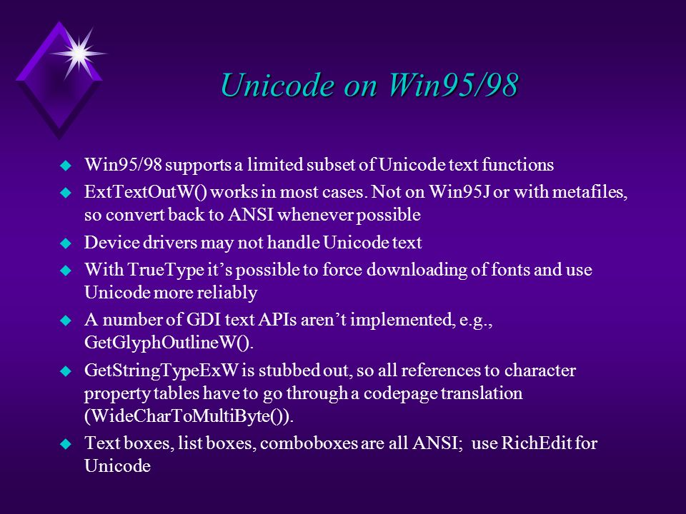 Unicode on Win95/98 u Win95/98 supports a limited subset of Unicode text functions u ExtTextOutW() works in most cases.