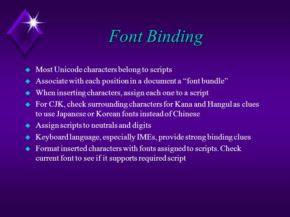 Font Binding u Most Unicode characters belong to scripts u Associate with each position in a document a font bundle u When inserting characters, assign each one to a script u For CJK, check surrounding characters for Kana and Hangul as clues to use Japanese or Korean fonts instead of Chinese u Assign scripts to neutrals and digits u Keyboard language, especially IMEs, provide strong binding clues u Format inserted characters with fonts assigned to scripts.