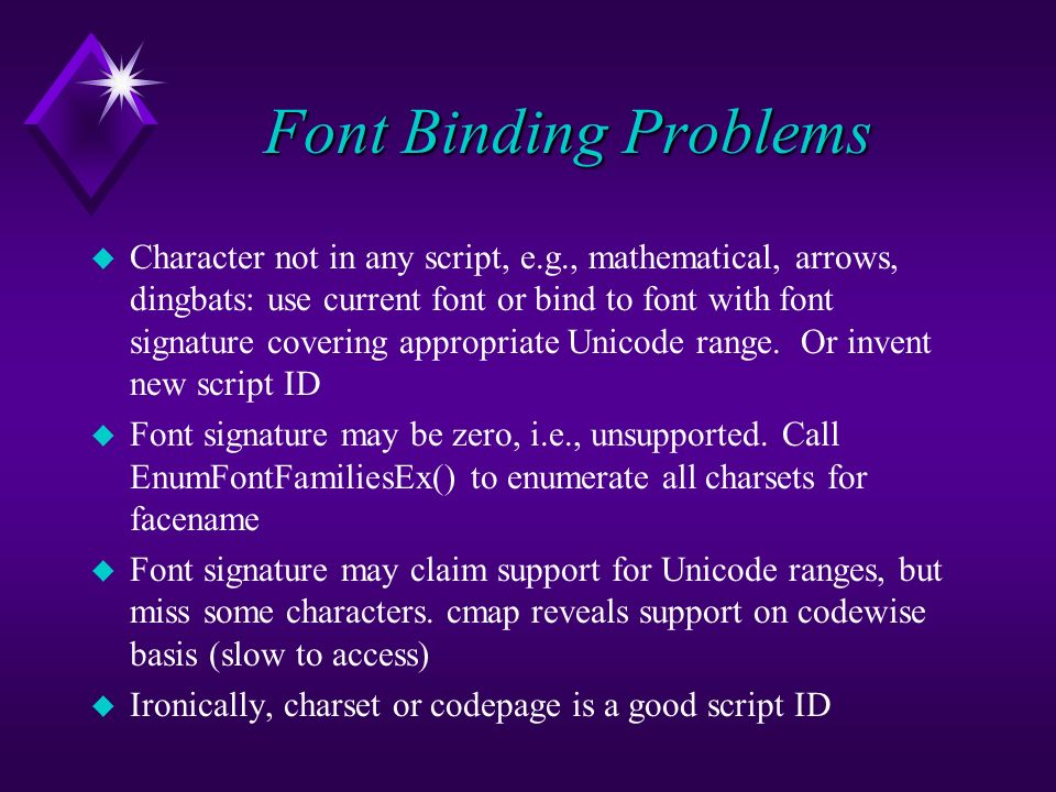 Font Binding Problems u Character not in any script, e.g., mathematical, arrows, dingbats: use current font or bind to font with font signature covering appropriate Unicode range.