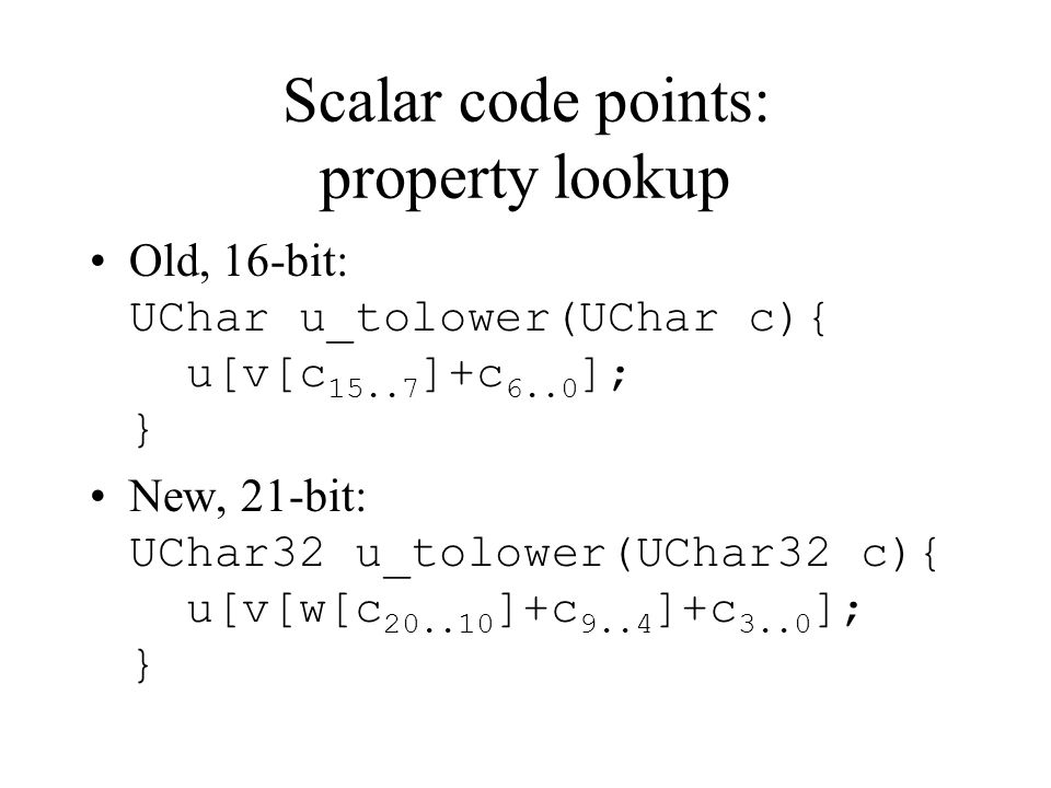 Scalar code points: property lookup Old, 16-bit: UChar u_tolower(UChar c){ u[v[c 15..7 ]+c 6..0 ]; } New, 21-bit: UChar32 u_tolower(UChar32 c){ u[v[w[c 20..10 ]+c 9..4 ]+c 3..0 ]; }