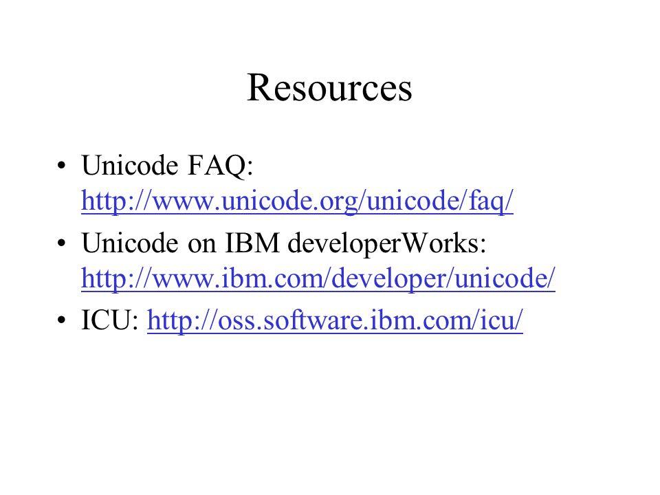 Resources Unicode FAQ: http://www.unicode.org/unicode/faq/ http://www.unicode.org/unicode/faq/ Unicode on IBM developerWorks: http://www.ibm.com/developer/unicode/ http://www.ibm.com/developer/unicode/ ICU: http://oss.software.ibm.com/icu/http://oss.software.ibm.com/icu/