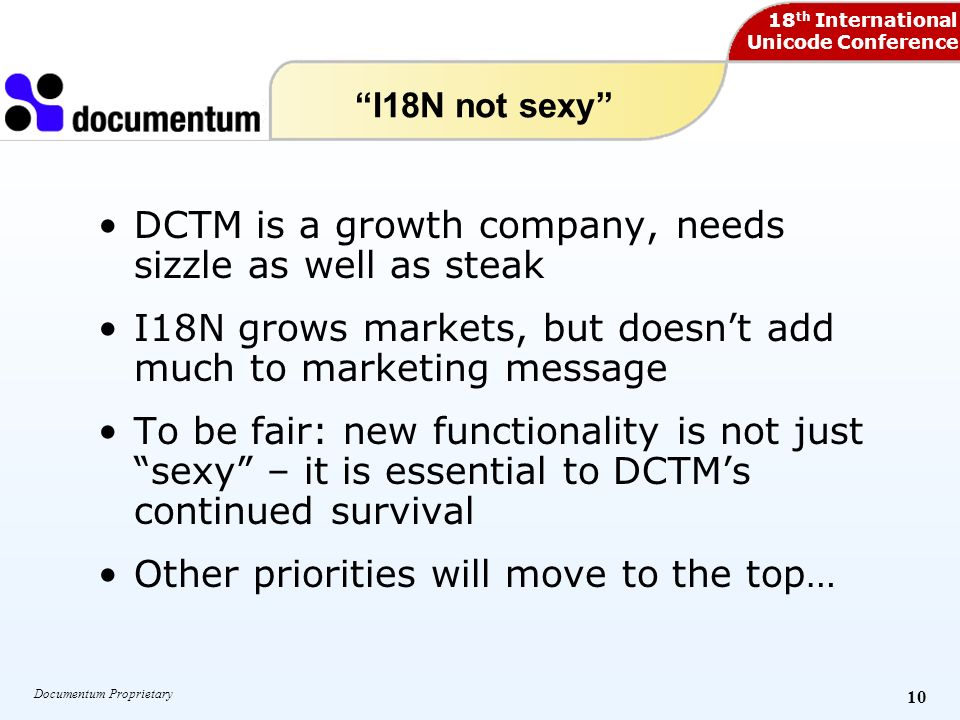 18 th International Unicode Conference Documentum Proprietary 10 I18N not sexy DCTM is a growth company, needs sizzle as well as steak I18N grows markets, but doesnt add much to marketing message To be fair: new functionality is not just sexy – it is essential to DCTMs continued survival Other priorities will move to the top…