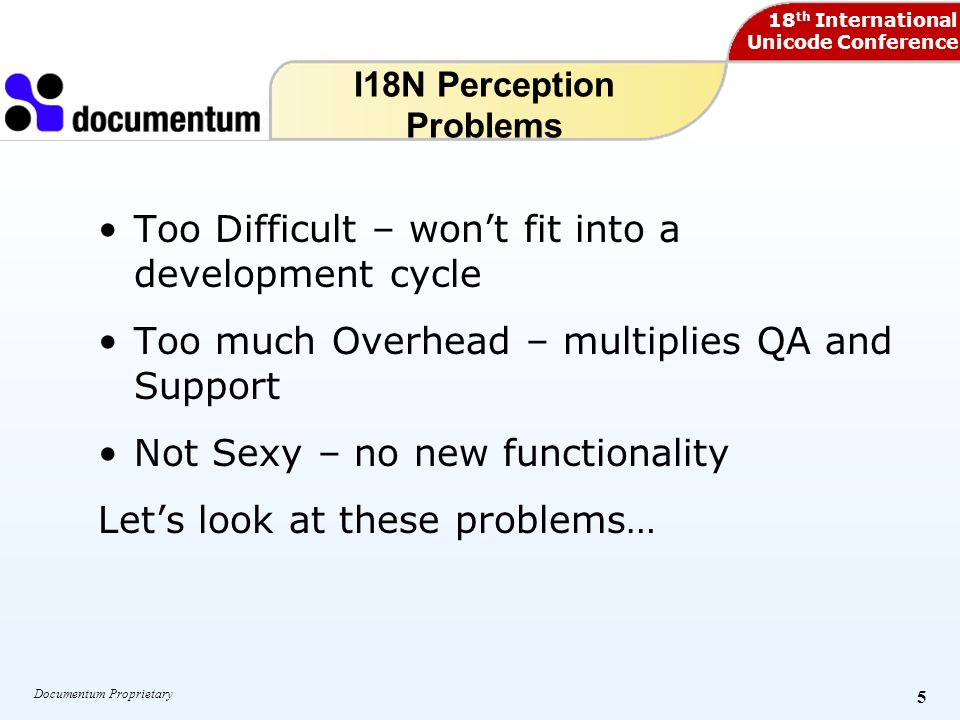 18 th International Unicode Conference Documentum Proprietary 5 I18N Perception Problems Too Difficult – wont fit into a development cycle Too much Overhead – multiplies QA and Support Not Sexy – no new functionality Lets look at these problems…