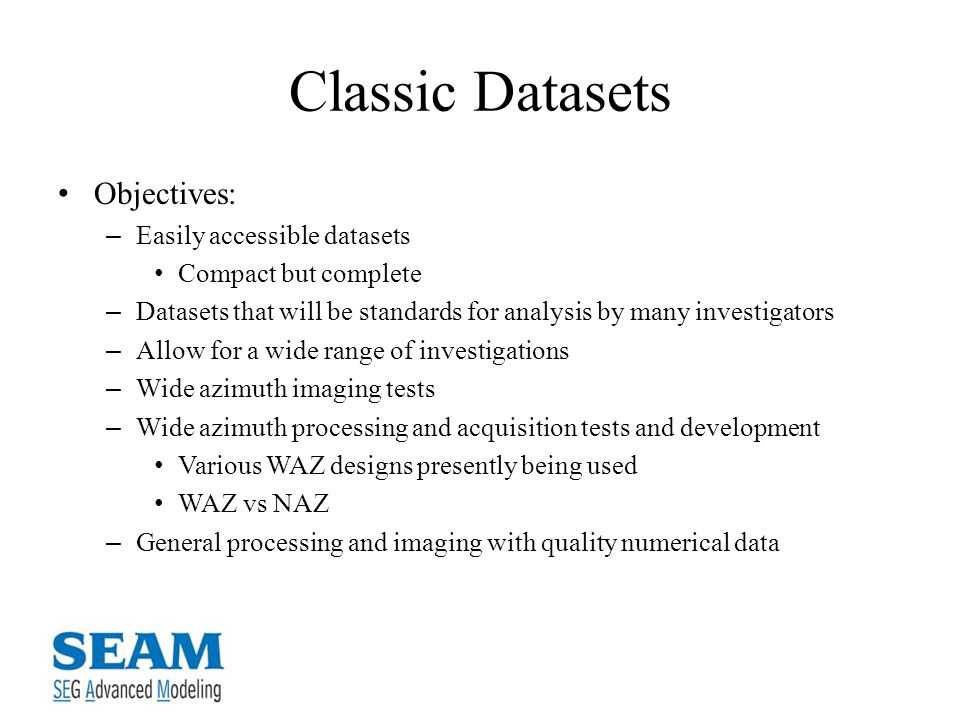 Classic Datasets Objectives: – Easily accessible datasets Compact but complete – Datasets that will be standards for analysis by many investigators – Allow for a wide range of investigations – Wide azimuth imaging tests – Wide azimuth processing and acquisition tests and development Various WAZ designs presently being used WAZ vs NAZ – General processing and imaging with quality numerical data