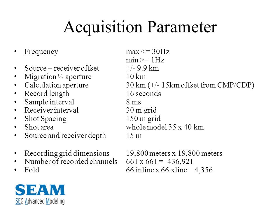 Acquisition Parameter Frequencymax <= 30Hz min >= 1Hz Source – receiver offset+/- 9.9 km Migration ½ aperture10 km Calculation aperture30 km (+/- 15km offset from CMP/CDP) Record length16 seconds Sample interval8 ms Receiver interval30 m grid Shot Spacing150 m grid Shot areawhole model 35 x 40 km Source and receiver depth15 m Recording grid dimensions19,800 meters x 19,800 meters Number of recorded channels661 x 661 = 436,921 Fold66 inline x 66 xline = 4,356