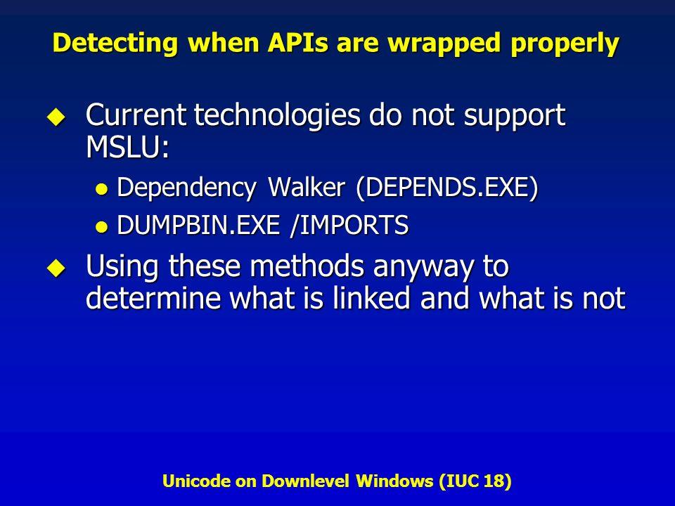 Unicode on Downlevel Windows (IUC 18) Detecting when APIs are wrapped properly Current technologies do not support MSLU: Current technologies do not support MSLU: Dependency Walker (DEPENDS.EXE) Dependency Walker (DEPENDS.EXE) DUMPBIN.EXE /IMPORTS DUMPBIN.EXE /IMPORTS Using these methods anyway to determine what is linked and what is not Using these methods anyway to determine what is linked and what is not