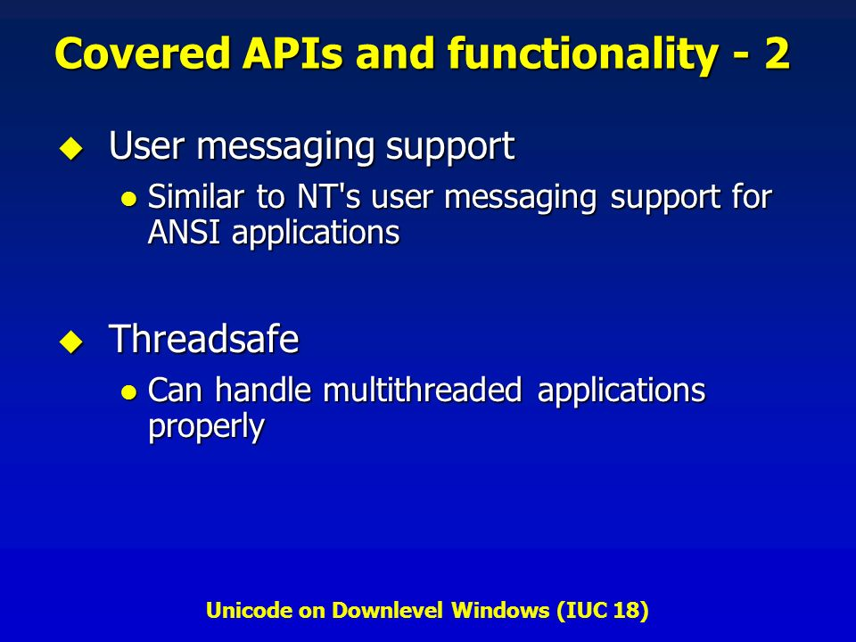 Unicode on Downlevel Windows (IUC 18) Covered APIs and functionality - 2 User messaging support User messaging support Similar to NT s user messaging support for ANSI applications Similar to NT s user messaging support for ANSI applications Threadsafe Threadsafe Can handle multithreaded applications properly Can handle multithreaded applications properly
