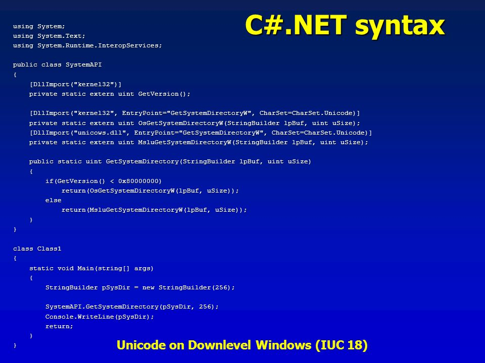 Unicode on Downlevel Windows (IUC 18) using System; using System.Text; using System.Runtime.InteropServices; public class SystemAPI { [DllImport( kernel32 )] [DllImport( kernel32 )] private static extern uint GetVersion(); private static extern uint GetVersion(); [DllImport( kernel32 , EntryPoint= GetSystemDirectoryW , CharSet=CharSet.Unicode)] [DllImport( kernel32 , EntryPoint= GetSystemDirectoryW , CharSet=CharSet.Unicode)] private static extern uint OsGetSystemDirectoryW(StringBuilder lpBuf, uint uSize); private static extern uint OsGetSystemDirectoryW(StringBuilder lpBuf, uint uSize); [DllImport( unicows.dll , EntryPoint= GetSystemDirectoryW , CharSet=CharSet.Unicode)] [DllImport( unicows.dll , EntryPoint= GetSystemDirectoryW , CharSet=CharSet.Unicode)] private static extern uint MsluGetSystemDirectoryW(StringBuilder lpBuf, uint uSize); private static extern uint MsluGetSystemDirectoryW(StringBuilder lpBuf, uint uSize); public static uint GetSystemDirectory(StringBuilder lpBuf, uint uSize) public static uint GetSystemDirectory(StringBuilder lpBuf, uint uSize) { if(GetVersion() < 0x80000000) if(GetVersion() < 0x80000000) return(OsGetSystemDirectoryW(lpBuf, uSize)); return(OsGetSystemDirectoryW(lpBuf, uSize)); else else return(MsluGetSystemDirectoryW(lpBuf, uSize)); return(MsluGetSystemDirectoryW(lpBuf, uSize)); }} class Class1 { static void Main(string[] args) static void Main(string[] args) { StringBuilder pSysDir = new StringBuilder(256); StringBuilder pSysDir = new StringBuilder(256); SystemAPI.GetSystemDirectory(pSysDir, 256); SystemAPI.GetSystemDirectory(pSysDir, 256); Console.WriteLine(pSysDir); Console.WriteLine(pSysDir); return; return; }} C#.NET syntax