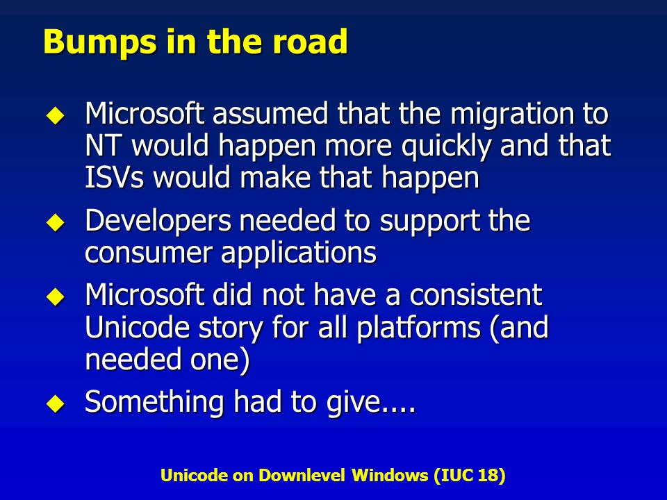 Unicode on Downlevel Windows (IUC 18) Bumps in the road Microsoft assumed that the migration to NT would happen more quickly and that ISVs would make that happen Microsoft assumed that the migration to NT would happen more quickly and that ISVs would make that happen Developers needed to support the consumer applications Developers needed to support the consumer applications Microsoft did not have a consistent Unicode story for all platforms (and needed one) Microsoft did not have a consistent Unicode story for all platforms (and needed one) Something had to give....