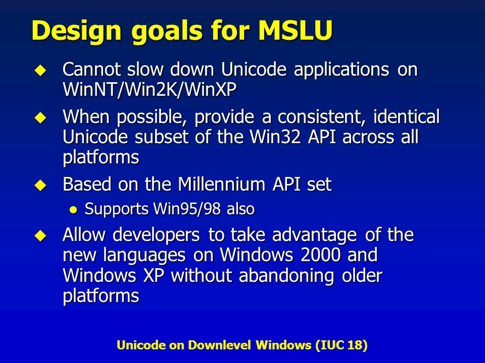 Unicode on Downlevel Windows (IUC 18) Design goals for MSLU Cannot slow down Unicode applications on WinNT/Win2K/WinXP Cannot slow down Unicode applications on WinNT/Win2K/WinXP When possible, provide a consistent, identical Unicode subset of the Win32 API across all platforms When possible, provide a consistent, identical Unicode subset of the Win32 API across all platforms Based on the Millennium API set Based on the Millennium API set Supports Win95/98 also Supports Win95/98 also Allow developers to take advantage of the new languages on Windows 2000 and Windows XP without abandoning older platforms Allow developers to take advantage of the new languages on Windows 2000 and Windows XP without abandoning older platforms