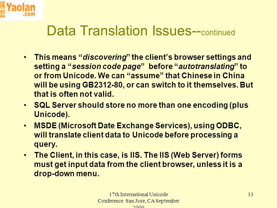 17th International Unicode Conference San Jose, CA September Data Translation Issues-- continued This means discovering the clients browser settings and setting a session code page before autotranslating to or from Unicode.