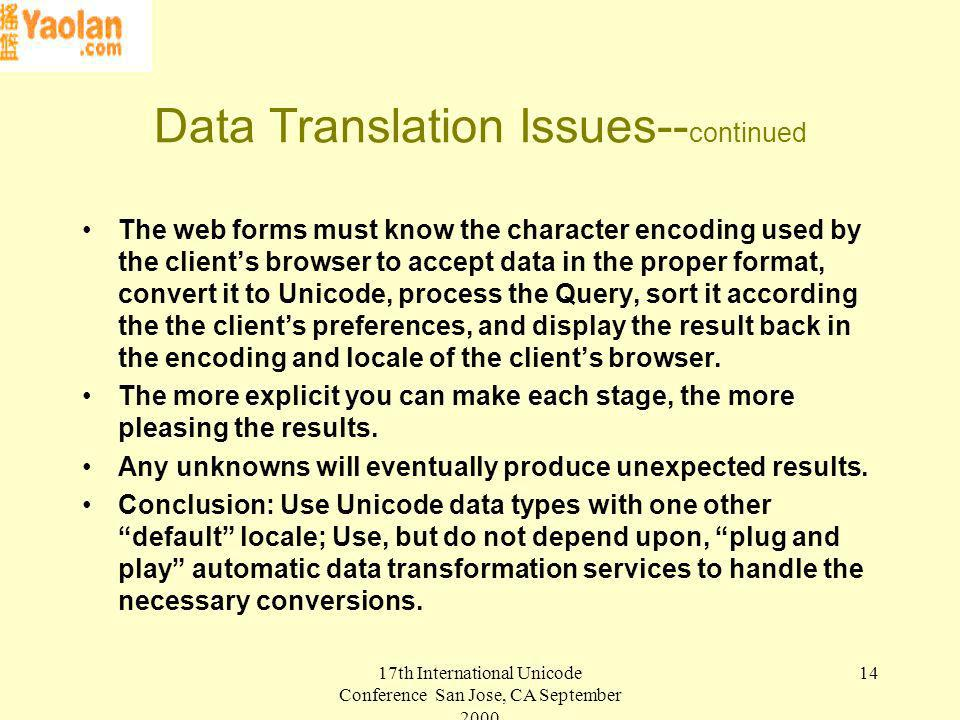 17th International Unicode Conference San Jose, CA September Data Translation Issues-- continued The web forms must know the character encoding used by the clients browser to accept data in the proper format, convert it to Unicode, process the Query, sort it according the the clients preferences, and display the result back in the encoding and locale of the clients browser.