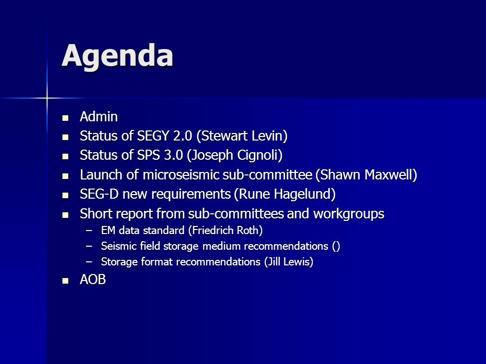 Agenda Admin Admin Status of SEGY 2.0 (Stewart Levin) Status of SEGY 2.0 (Stewart Levin) Status of SPS 3.0 (Joseph Cignoli) Status of SPS 3.0 (Joseph Cignoli) Launch of microseismic sub-committee (Shawn Maxwell) Launch of microseismic sub-committee (Shawn Maxwell) SEG-D new requirements (Rune Hagelund) SEG-D new requirements (Rune Hagelund) Short report from sub-committees and workgroups Short report from sub-committees and workgroups –EM data standard (Friedrich Roth) –Seismic field storage medium recommendations () –Storage format recommendations (Jill Lewis) AOB AOB