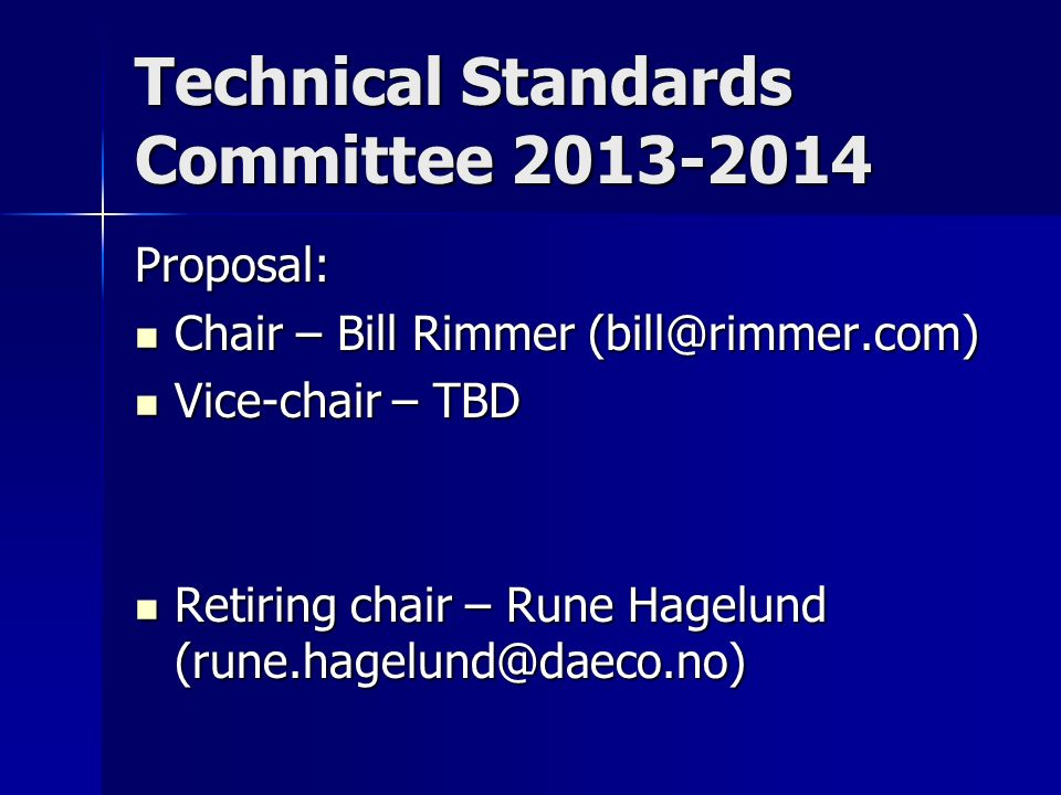 Technical Standards Committee Proposal: Chair – Bill Rimmer Chair – Bill Rimmer Vice-chair – TBD Vice-chair – TBD Retiring chair – Rune Hagelund Retiring chair – Rune Hagelund