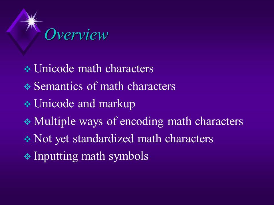 Overview Unicode math characters Semantics of math characters Unicode and markup Multiple ways of encoding math characters Not yet standardized math c