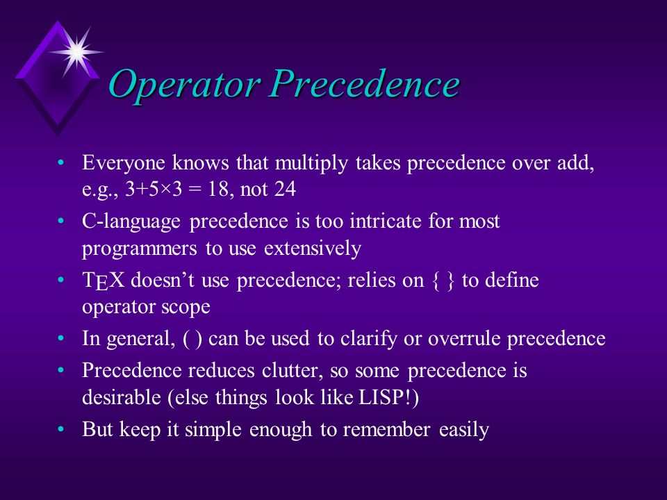Operator Precedence Everyone knows that multiply takes precedence over add, e.g., 3+5×3 = 18, not 24 C-language precedence is too intricate for most p