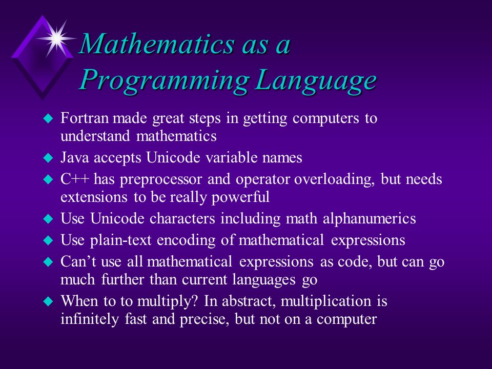 Mathematics as a Programming Language u Fortran made great steps in getting computers to understand mathematics u Java accepts Unicode variable names