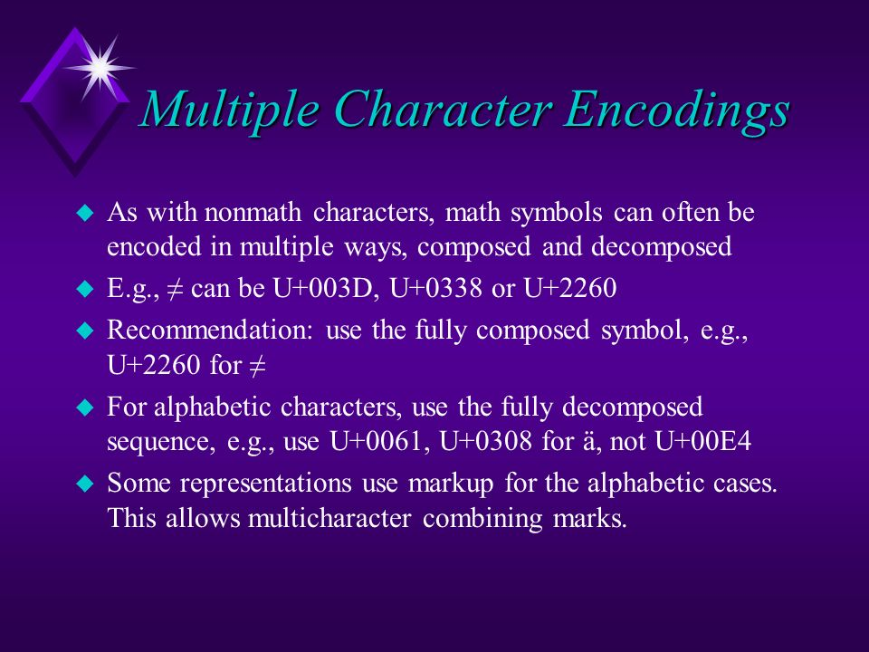 Multiple Character Encodings u As with nonmath characters, math symbols can often be encoded in multiple ways, composed and decomposed u E.g., can be
