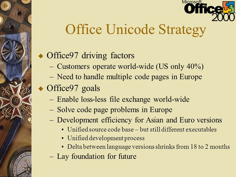 Office Unicode Strategy u Office97 driving factors –Customers operate world-wide (US only 40%) –Need to handle multiple code pages in Europe u Office9