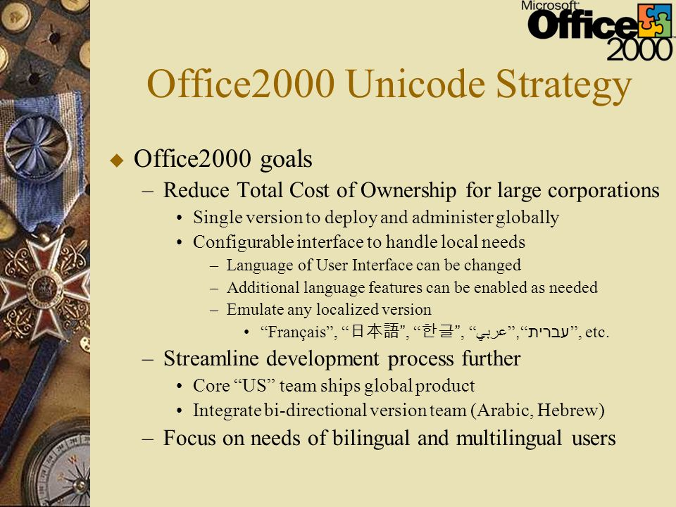 Office2000 Unicode Strategy u Office2000 goals –Reduce Total Cost of Ownership for large corporations Single version to deploy and administer globally