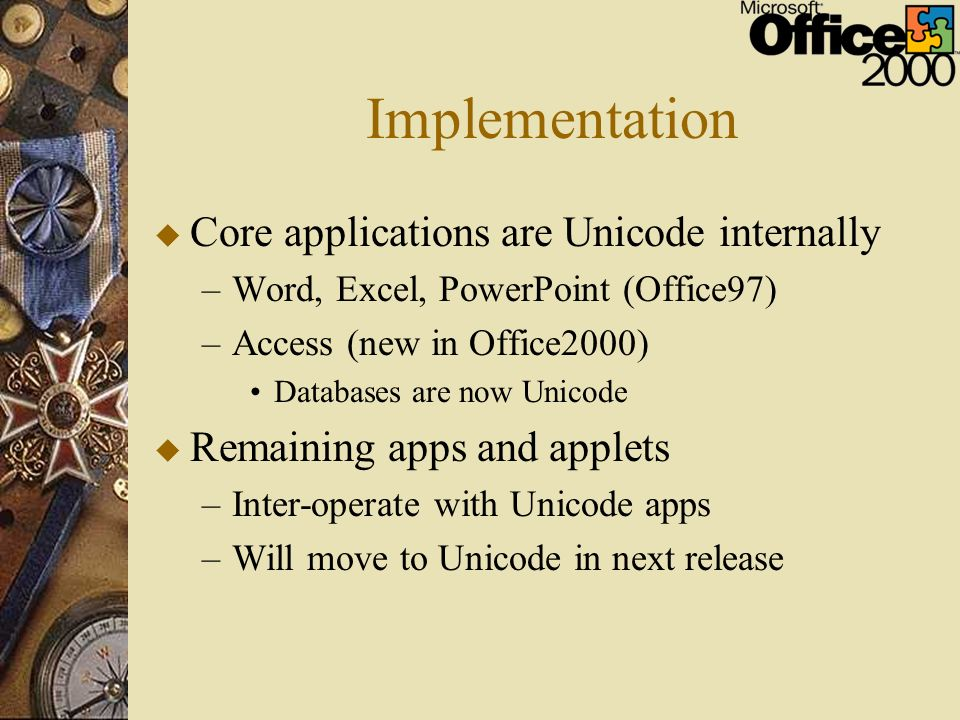Implementation u Core applications are Unicode internally –Word, Excel, PowerPoint (Office97) –Access (new in Office2000) Databases are now Unicode u