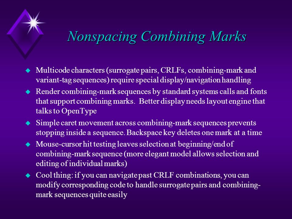 Nonspacing Combining Marks u Multicode characters (surrogate pairs, CRLFs, combining-mark and variant-tag sequences) require special display/navigation handling u Render combining-mark sequences by standard systems calls and fonts that support combining marks.