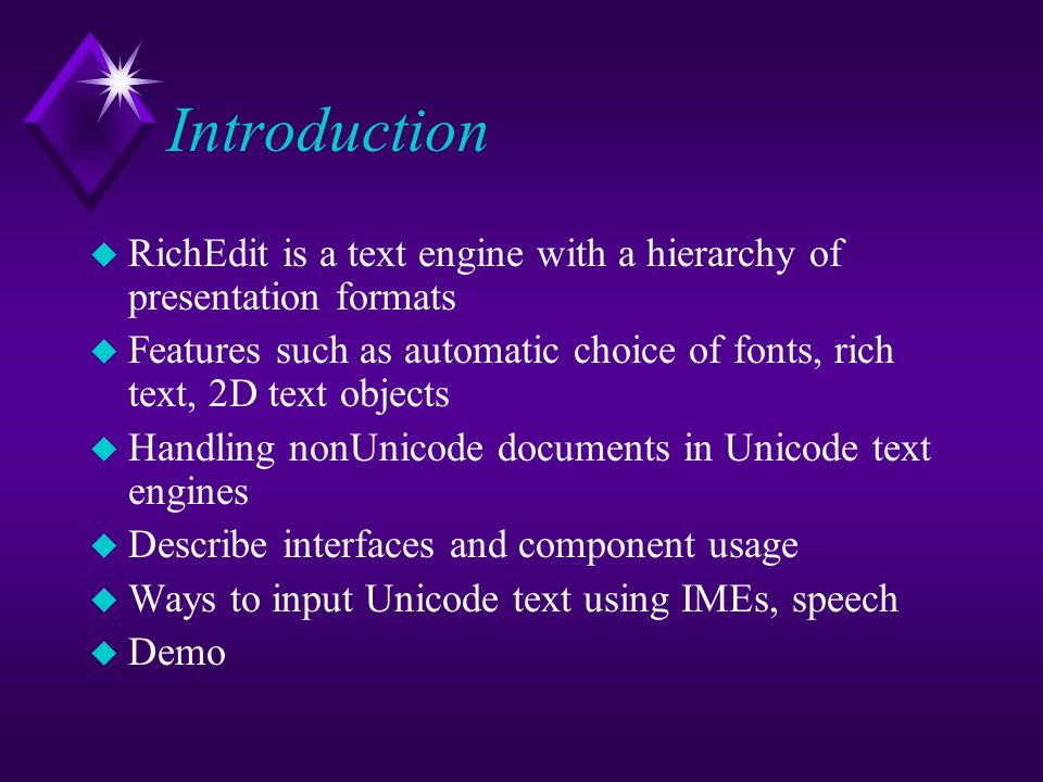 Introduction u RichEdit is a text engine with a hierarchy of presentation formats u Features such as automatic choice of fonts, rich text, 2D text objects u Handling nonUnicode documents in Unicode text engines u Describe interfaces and component usage u Ways to input Unicode text using IMEs, speech u Demo