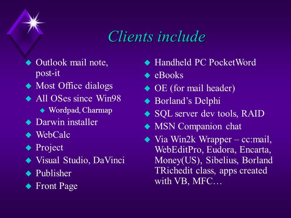 Clients include u Handheld PC PocketWord u eBooks u OE (for mail header) u Borlands Delphi u SQL server dev tools, RAID u MSN Companion chat u Via Win2k Wrapper – cc:mail, WebEditPro, Eudora, Encarta, Money(US), Sibelius, Borland TRichedit class, apps created with VB, MFC… u Outlook mail note, post-it u Most Office dialogs u All OSes since Win98 u Wordpad, Charmap u Darwin installer u WebCalc u Project u Visual Studio, DaVinci u Publisher u Front Page