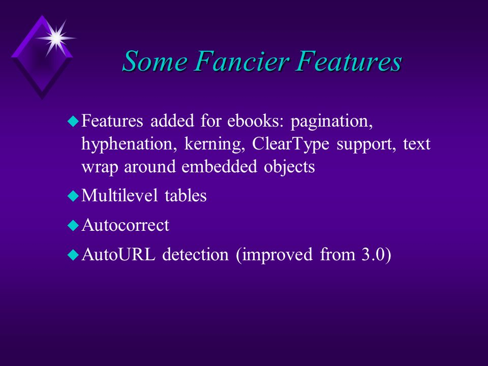 Some Fancier Features u Features added for ebooks: pagination, hyphenation, kerning, ClearType support, text wrap around embedded objects u Multilevel tables u Autocorrect u AutoURL detection (improved from 3.0)