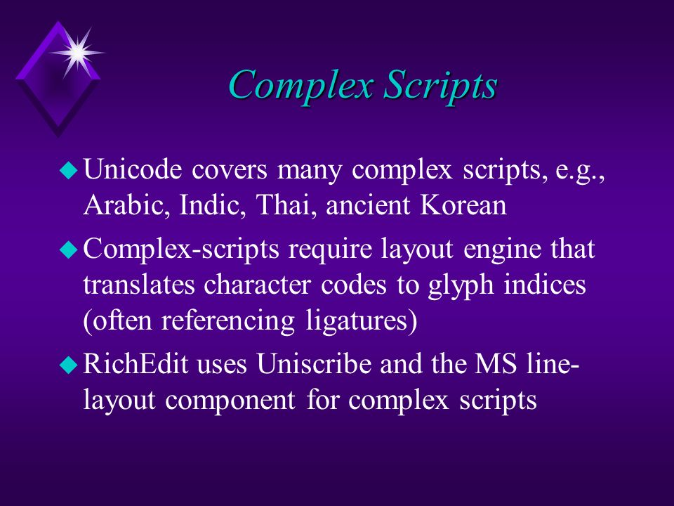 Complex Scripts u Unicode covers many complex scripts, e.g., Arabic, Indic, Thai, ancient Korean u Complex-scripts require layout engine that translates character codes to glyph indices (often referencing ligatures) u RichEdit uses Uniscribe and the MS line- layout component for complex scripts