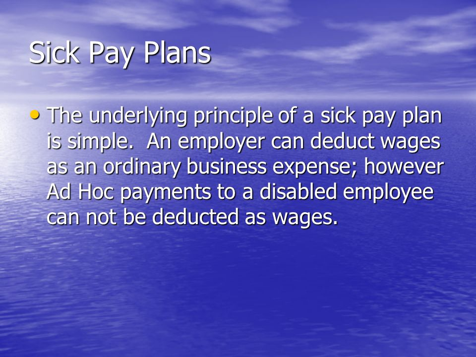 Sick Pay Plans The underlying principle of a sick pay plan is simple. An employer can deduct wages as an ordinary business expense; however Ad Hoc pay