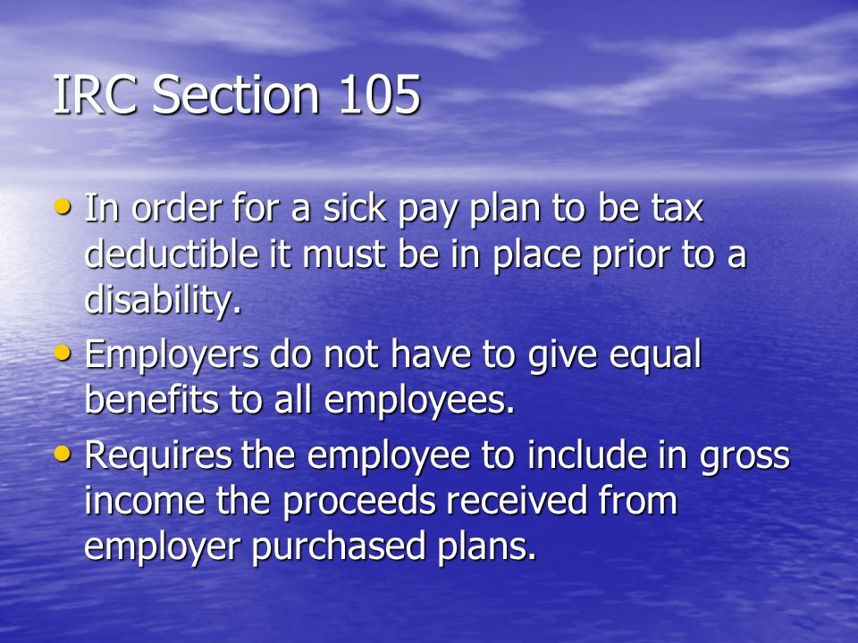 IRC Section 105 In order for a sick pay plan to be tax deductible it must be in place prior to a disability. In order for a sick pay plan to be tax de