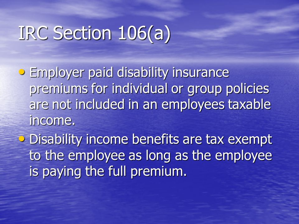 IRC Section 106(a) Employer paid disability insurance premiums for individual or group policies are not included in an employees taxable income. Emplo