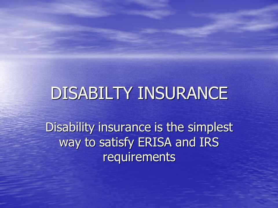 DISABILTY INSURANCE Disability insurance is the simplest way to satisfy ERISA and IRS requirements