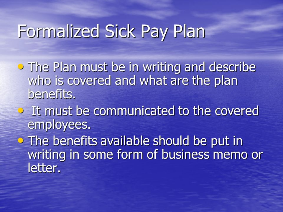 Formalized Sick Pay Plan The Plan must be in writing and describe who is covered and what are the plan benefits.