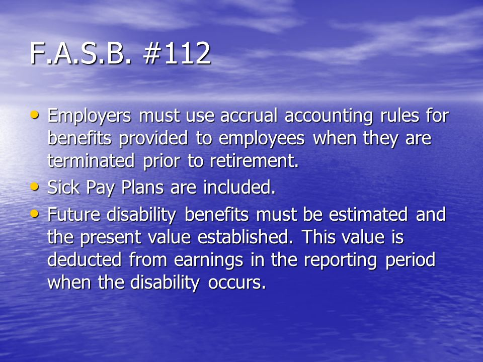 F.A.S.B. #112 Employers must use accrual accounting rules for benefits provided to employees when they are terminated prior to retirement. Employers m