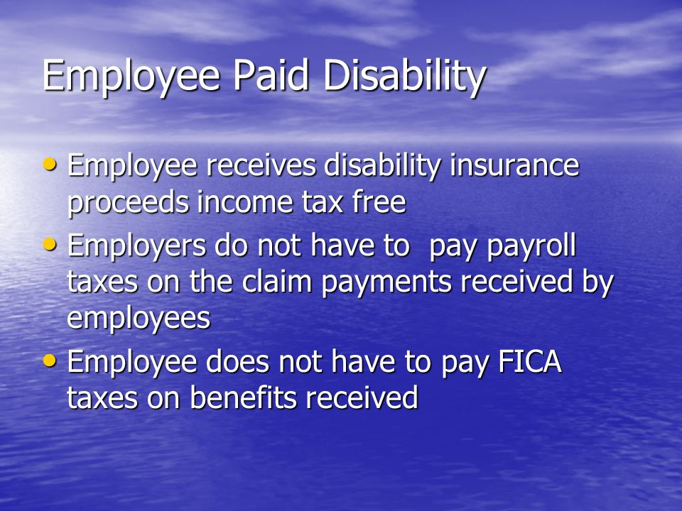 Employee Paid Disability Employee receives disability insurance proceeds income tax free Employee receives disability insurance proceeds income tax free Employers do not have to pay payroll taxes on the claim payments received by employees Employers do not have to pay payroll taxes on the claim payments received by employees Employee does not have to pay FICA taxes on benefits received Employee does not have to pay FICA taxes on benefits received