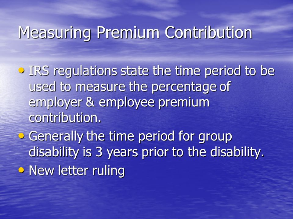 Measuring Premium Contribution IRS regulations state the time period to be used to measure the percentage of employer & employee premium contribution.