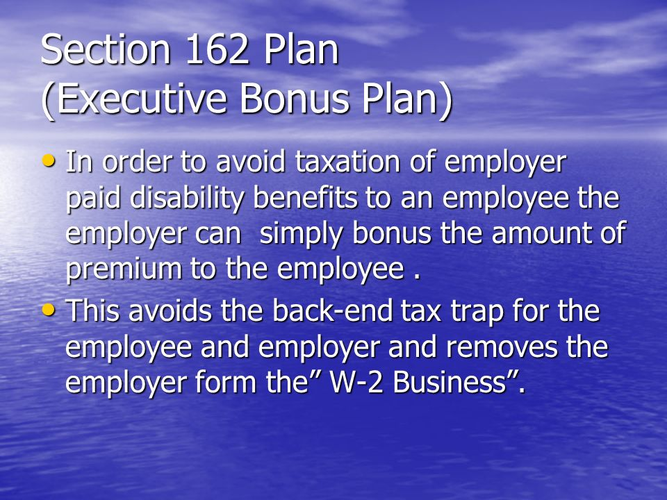 Section 162 Plan (Executive Bonus Plan) In order to avoid taxation of employer paid disability benefits to an employee the employer can simply bonus the amount of premium to the employee.