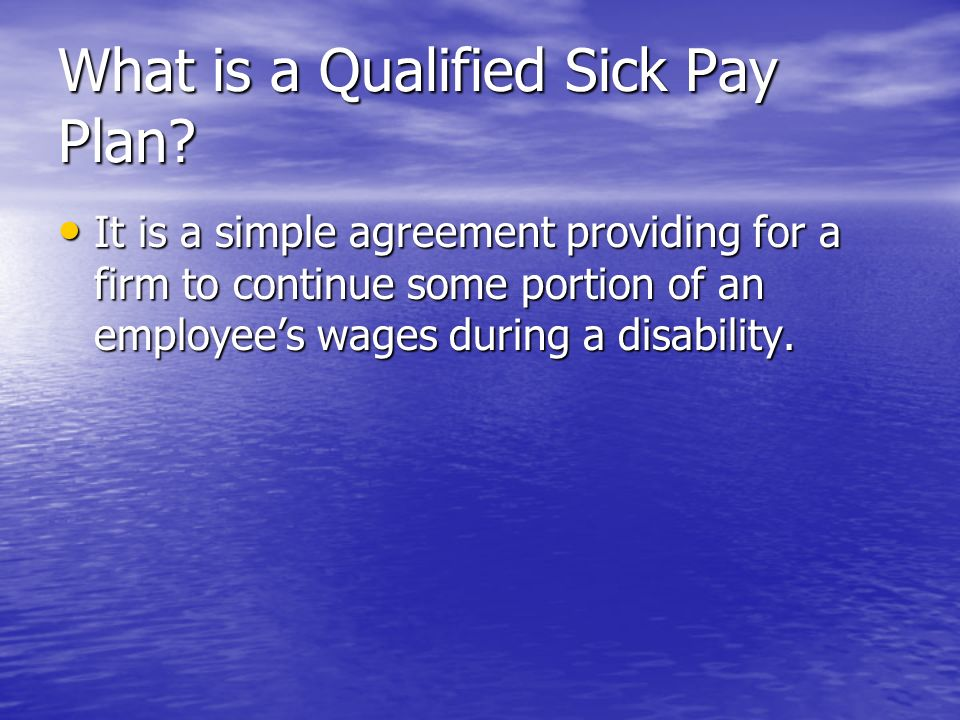 What is a Qualified Sick Pay Plan? It is a simple agreement providing for a firm to continue some portion of an employees wages during a disability. I