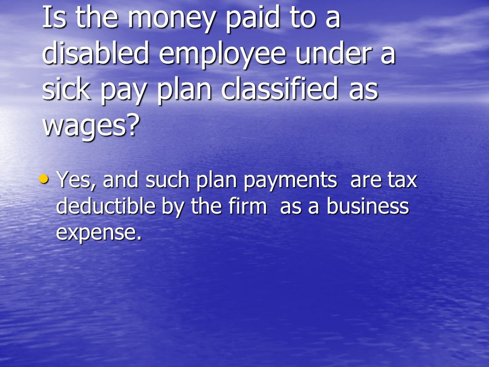 Is the money paid to a disabled employee under a sick pay plan classified as wages? Yes, and such plan payments are tax deductible by the firm as a bu