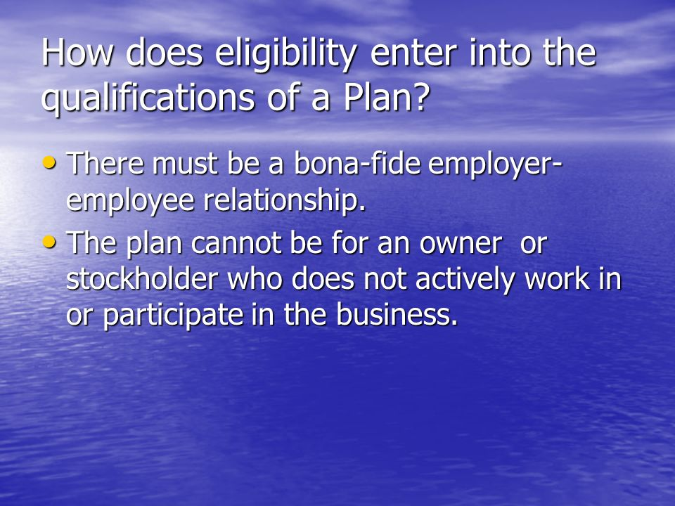 How does eligibility enter into the qualifications of a Plan? There must be a bona-fide employer- employee relationship. There must be a bona-fide emp