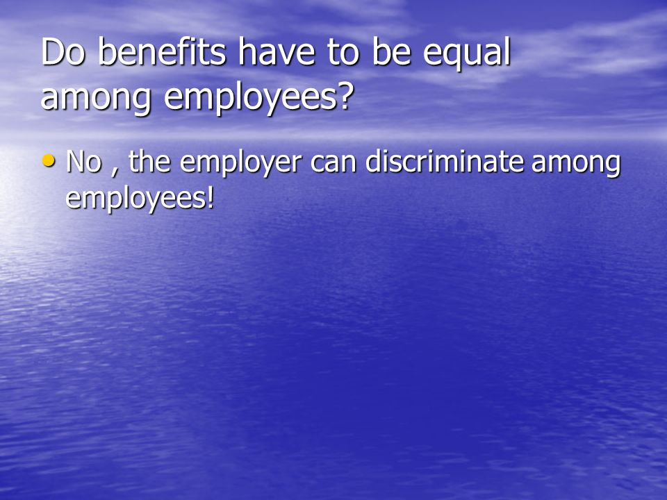 Do benefits have to be equal among employees. No, the employer can discriminate among employees.