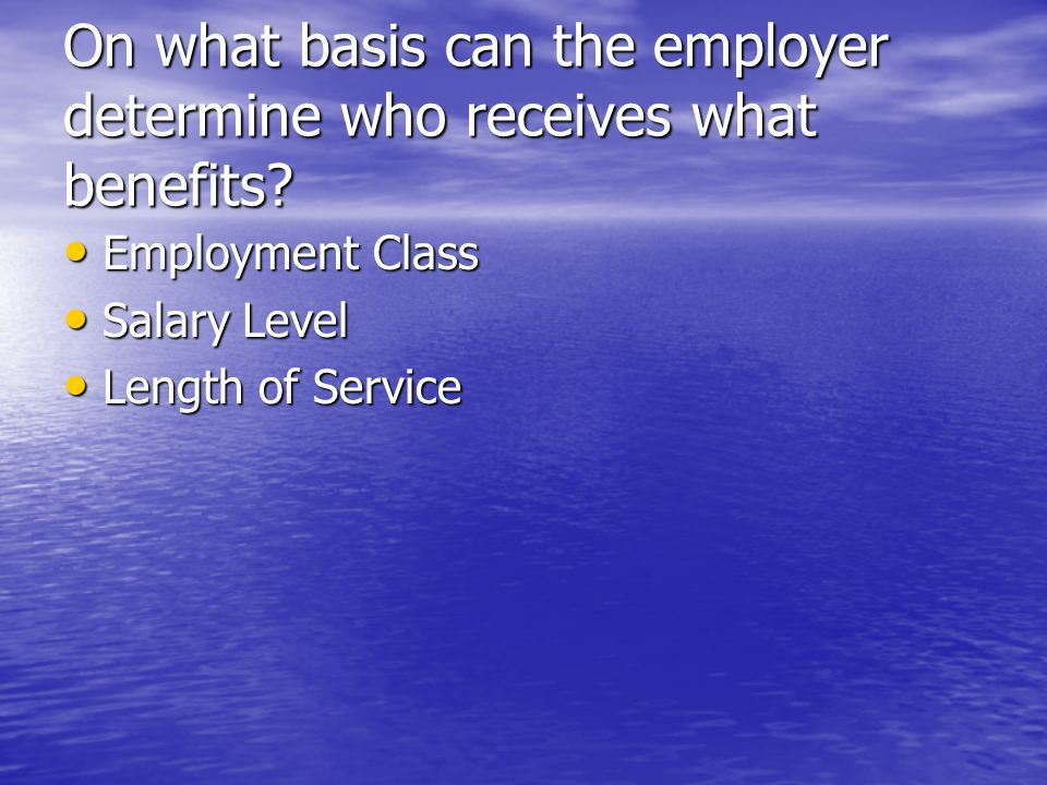 On what basis can the employer determine who receives what benefits.