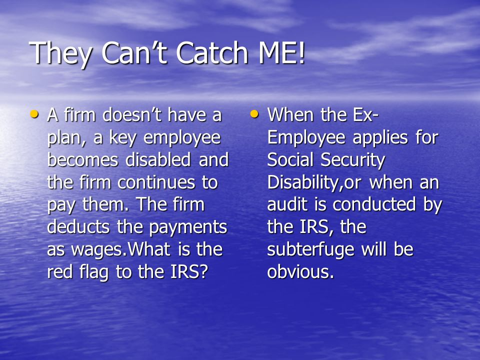 They Cant Catch ME! A firm doesnt have a plan, a key employee becomes disabled and the firm continues to pay them. The firm deducts the payments as wa