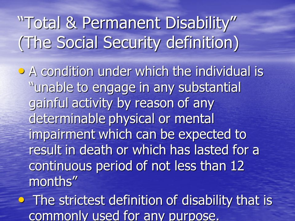 Total & Permanent Disability (The Social Security definition) A condition under which the individual is unable to engage in any substantial gainful activity by reason of any determinable physical or mental impairment which can be expected to result in death or which has lasted for a continuous period of not less than 12 months A condition under which the individual is unable to engage in any substantial gainful activity by reason of any determinable physical or mental impairment which can be expected to result in death or which has lasted for a continuous period of not less than 12 months The strictest definition of disability that is commonly used for any purpose.