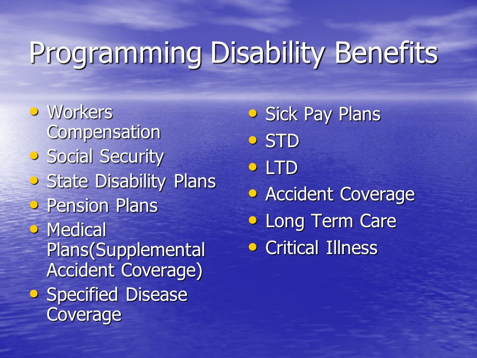 Programming Disability Benefits Workers Compensation Workers Compensation Social Security Social Security State Disability Plans State Disability Plan
