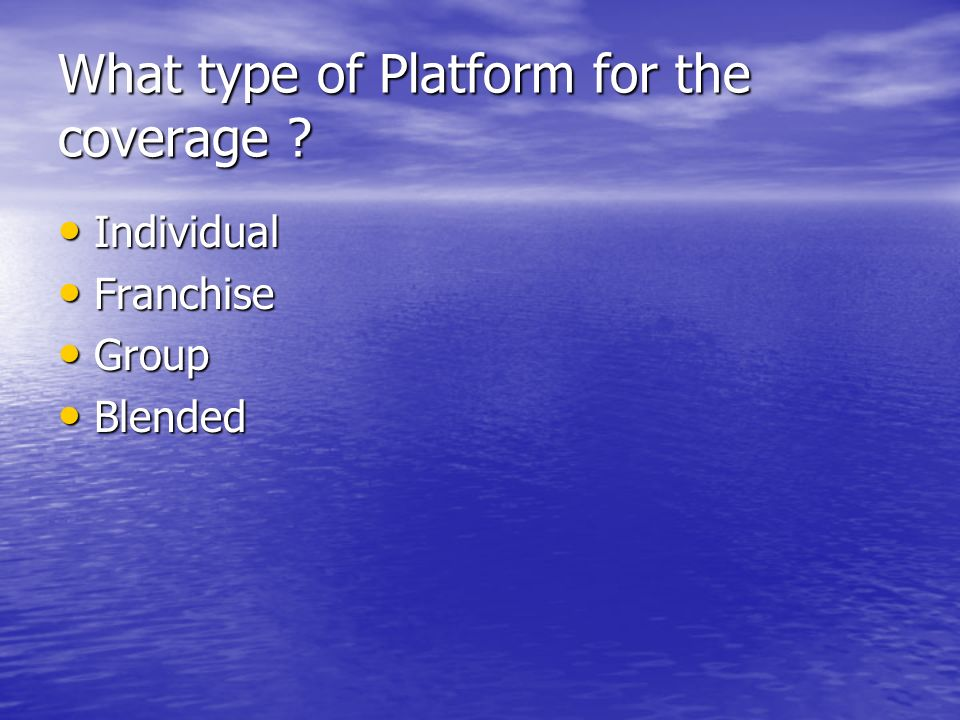 What type of Platform for the coverage ? Individual Individual Franchise Franchise Group Group Blended Blended
