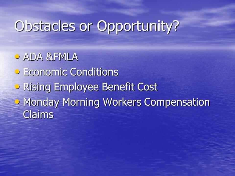 Obstacles or Opportunity? ADA &FMLA ADA &FMLA Economic Conditions Economic Conditions Rising Employee Benefit Cost Rising Employee Benefit Cost Monday